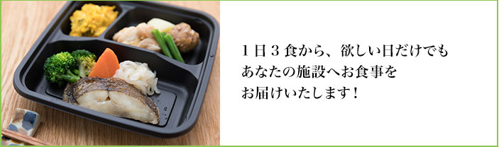 1日1食から、ほしい日だけでもあなたの施設へお食事をお届けいたします!